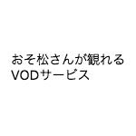 おそ松さんが観れるビデオオンデマンドサービスの比較