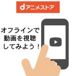 オフラインでdアニメストアの動画を観てみよう!