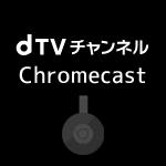 ChromecastでdTVチャンネルをテレビで見る
